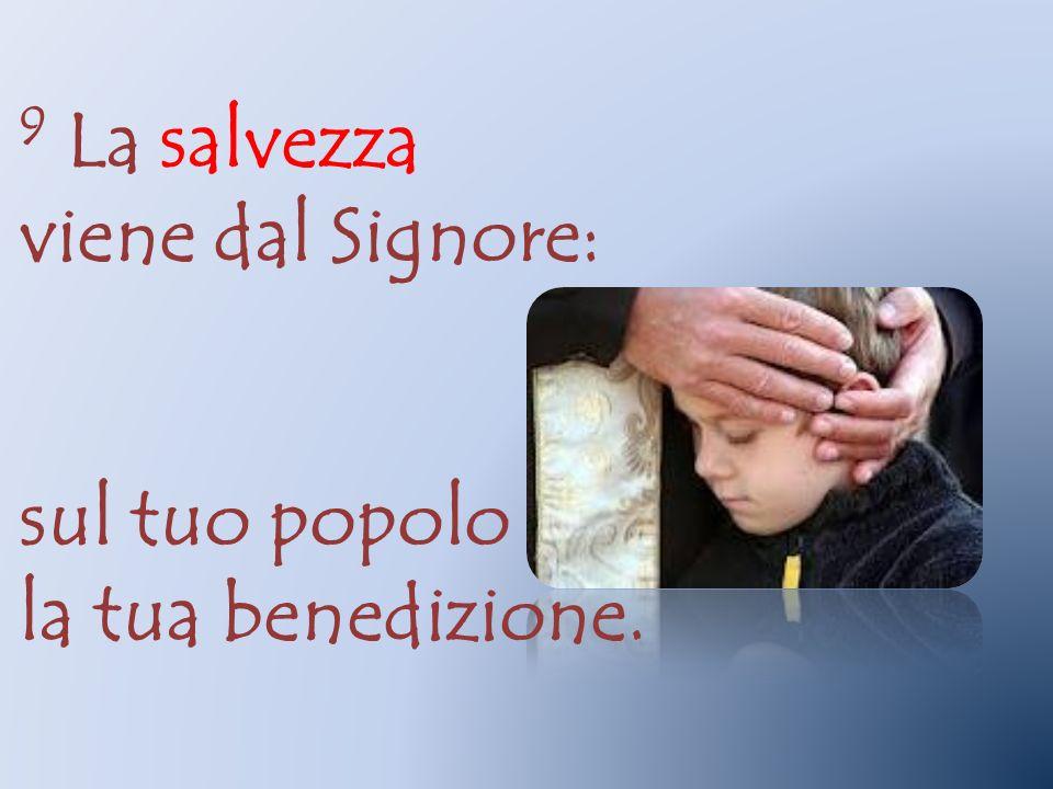 9 La salvezza viene dal Signore: sul tuo popolo la tua benedizione.