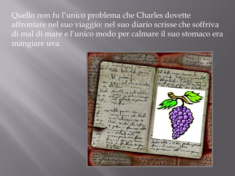 Quello non fu l'unico problema che Charles dovette affrontare nel suo viaggio: nel suo diario scrisse che soffriva di mal di mare e l'unico modo per calmare il suo stomaco era mangiare uva.