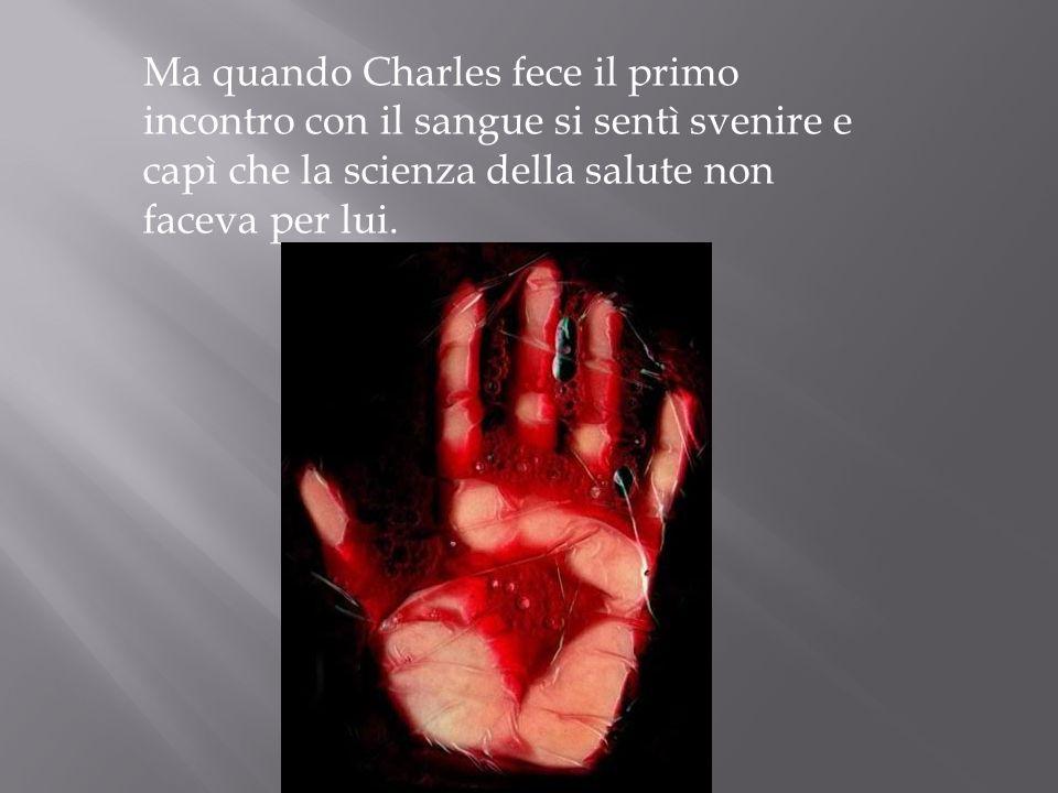 Ma quando Charles fece il primo incontro con il sangue si sentì svenire e capì che la scienza della salute non faceva per lui.