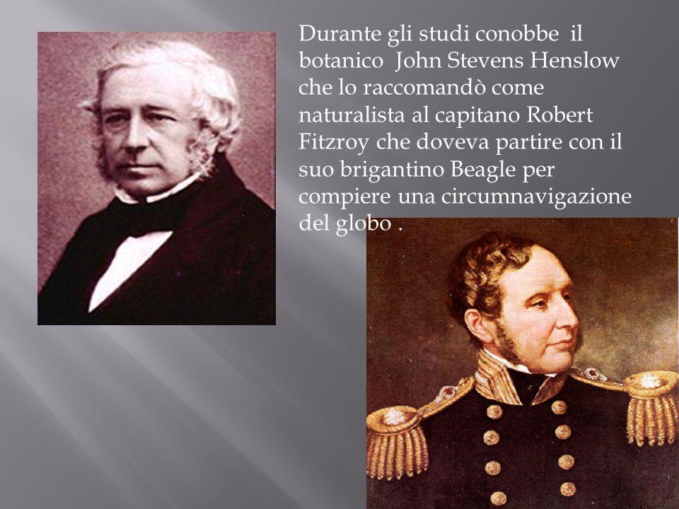 Durante gli studi conobbe il botanico John Stevens Henslow che lo raccomandò come naturalista al capitano Robert Fitzroy che doveva partire con il suo brigantino Beagle per compiere una circumnavigazione del globo .