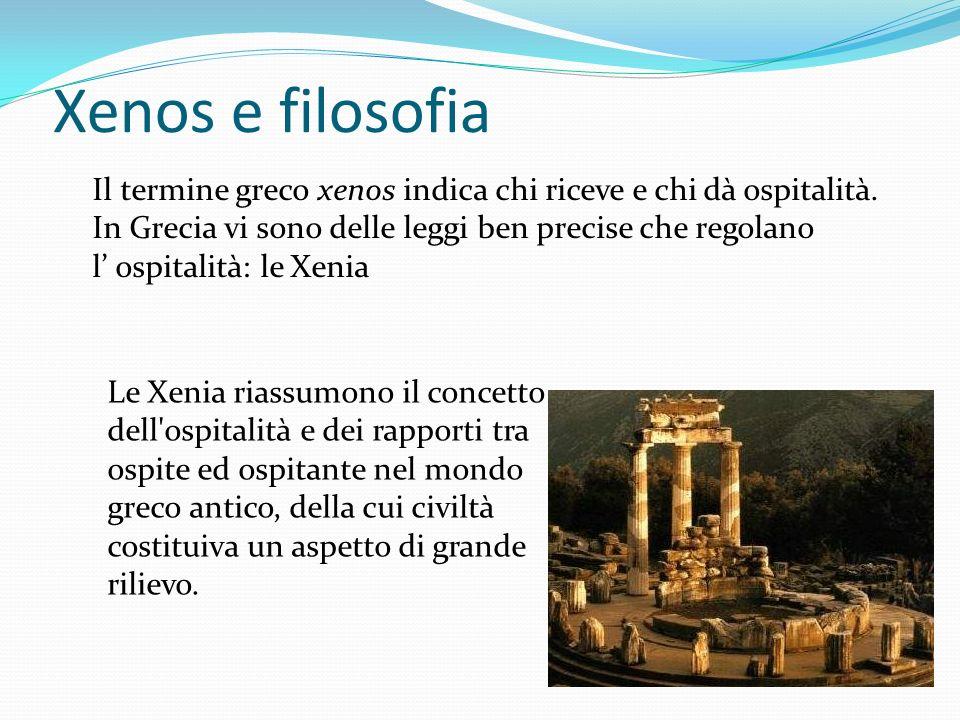 Xenos e filosofia Il termine greco xenos indica chi riceve e chi dà ospitalità. In Grecia vi sono delle leggi ben precise che regolano.