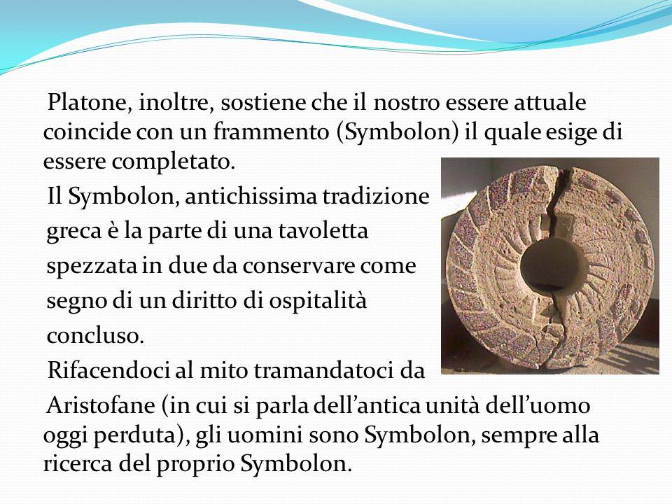 Platone, inoltre, sostiene che il nostro essere attuale coincide con un frammento (Symbolon) il quale esige di essere completato.