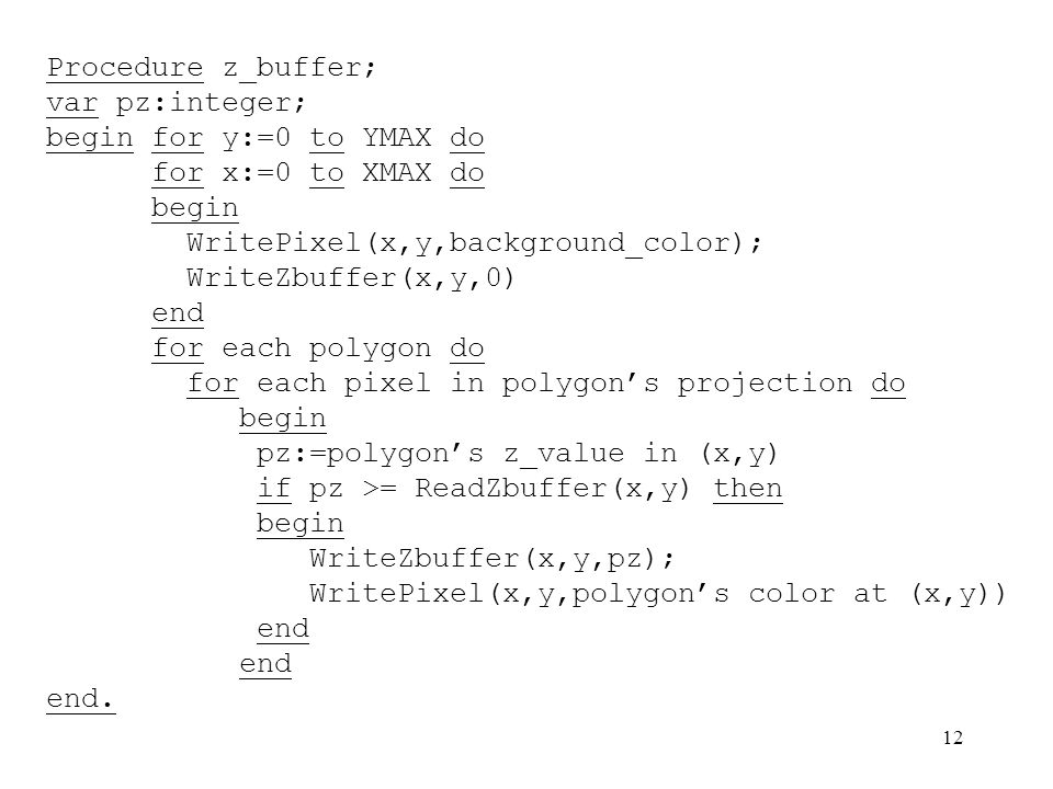 Procedure z_buffer; var pz:integer; begin for y:=0 to YMAX do. for x:=0 to XMAX do. begin. WritePixel(x,y,background_color);