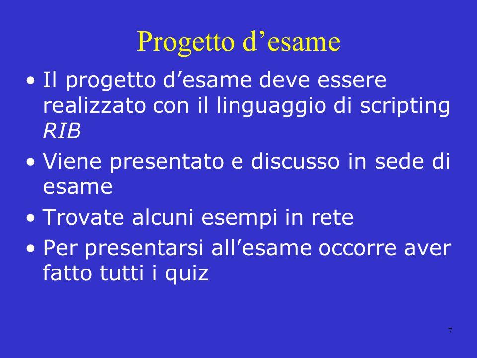 Progetto d'esame Il progetto d'esame deve essere realizzato con il linguaggio di scripting RIB. Viene presentato e discusso in sede di esame.