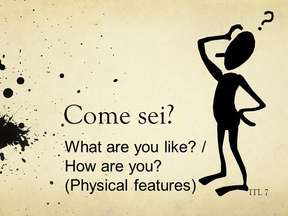 Come sei What are you like / How are you (Physical features) ITL 7