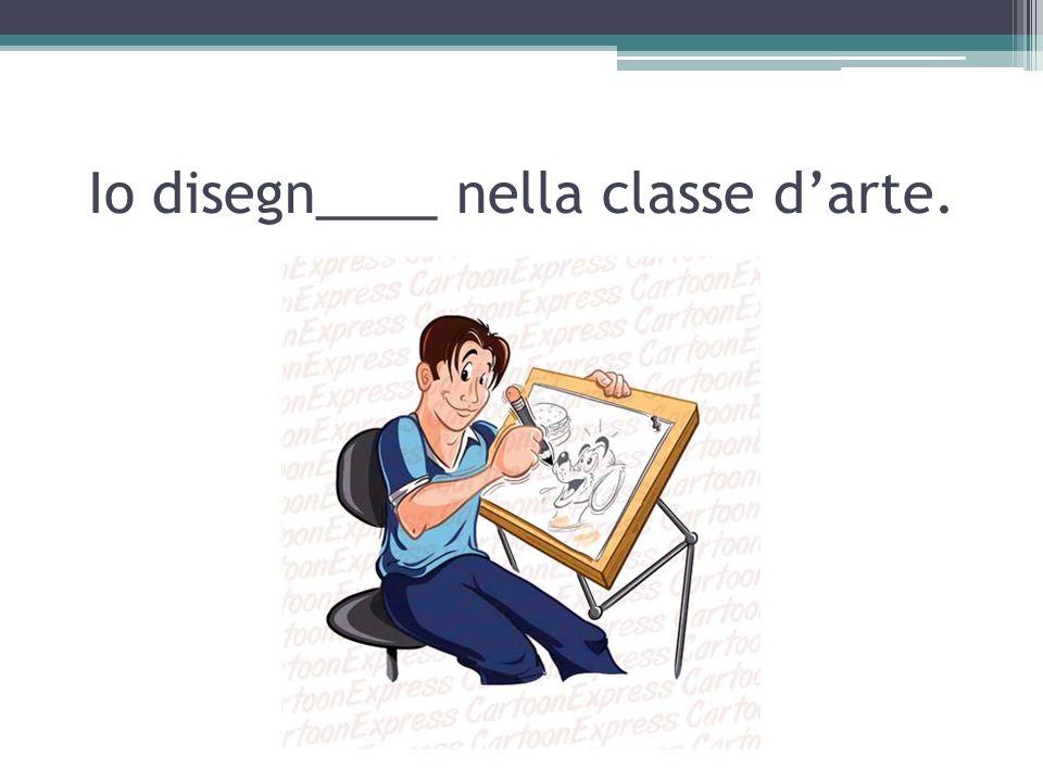 Io disegn____ nella classe d'arte.