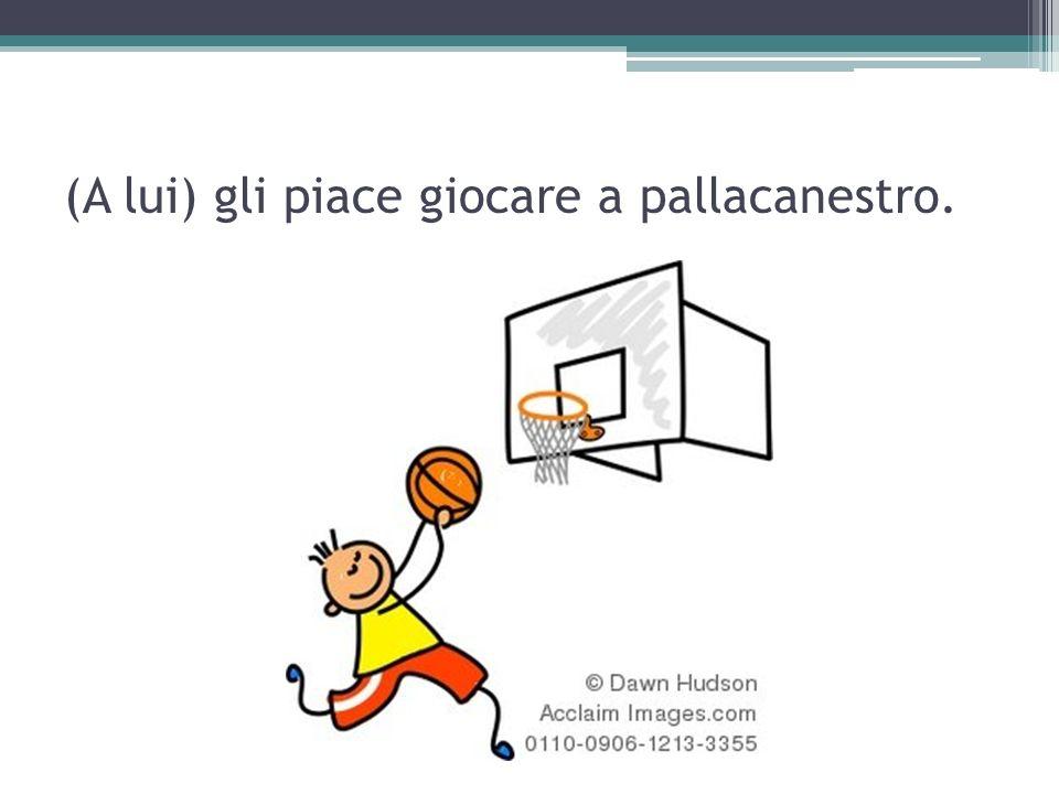 (A lui) gli piace giocare a pallacanestro.