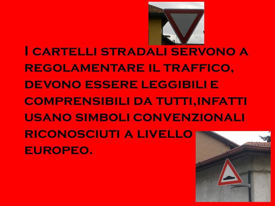 I cartelli stradali servono a regolamentare il traffico, devono essere leggibili e comprensibili da tutti,infatti usano simboli convenzionali