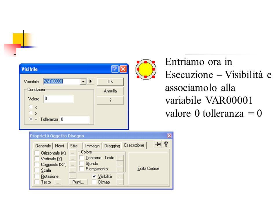 Entriamo ora in Esecuzione – Visibilità e associamolo alla variabile VAR00001 valore 0 tolleranza = 0