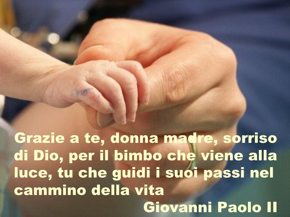 Grazie a te, donna madre, sorriso di Dio, per il bimbo che viene alla luce, tu che guidi i suoi passi nel cammino della vita