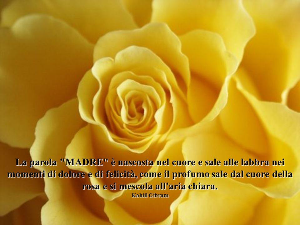 La parola MADRE è nascosta nel cuore e sale alle labbra nei momenti di dolore e di felicità, come il profumo sale dal cuore della rosa e si mescola all aria chiara.
