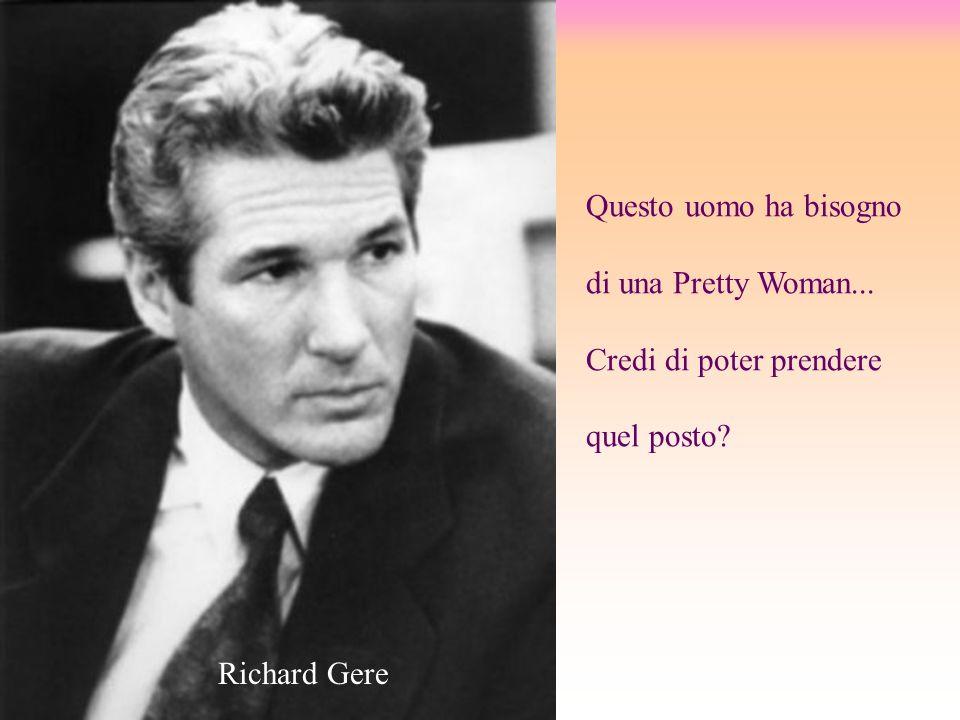 Questo uomo ha bisogno di una Pretty Woman... Credi di poter prendere quel posto Richard Gere