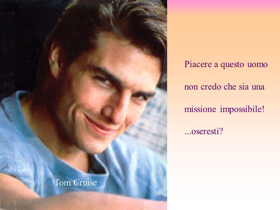 Piacere a questo uomo non credo che sia una missione impossibile! ...oseresti Tom Cruise