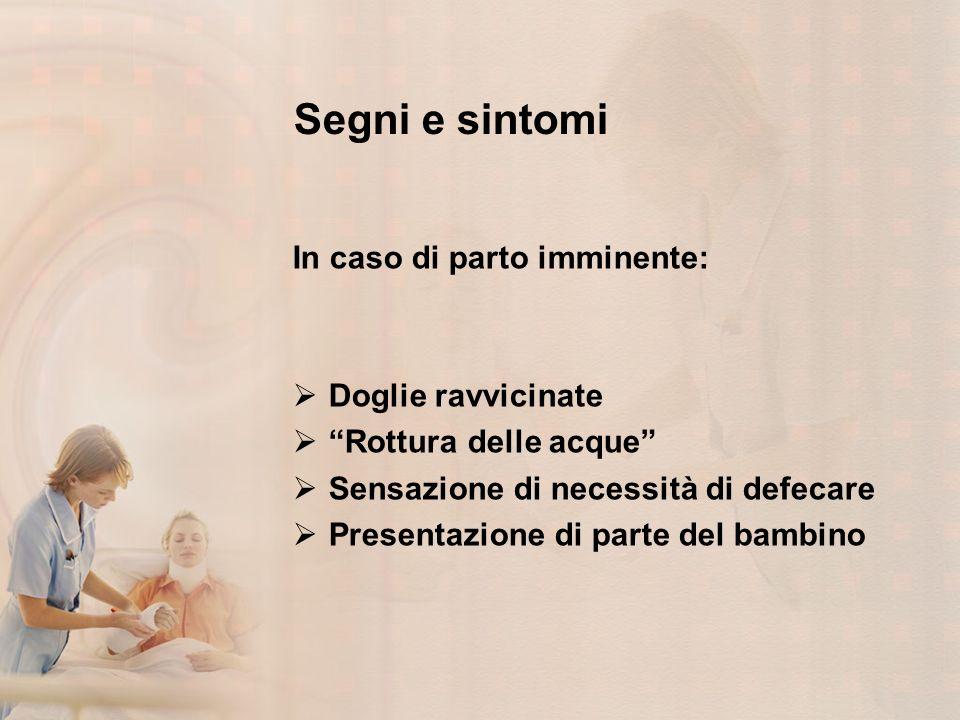 Segni e sintomi In caso di parto imminente: Doglie ravvicinate
