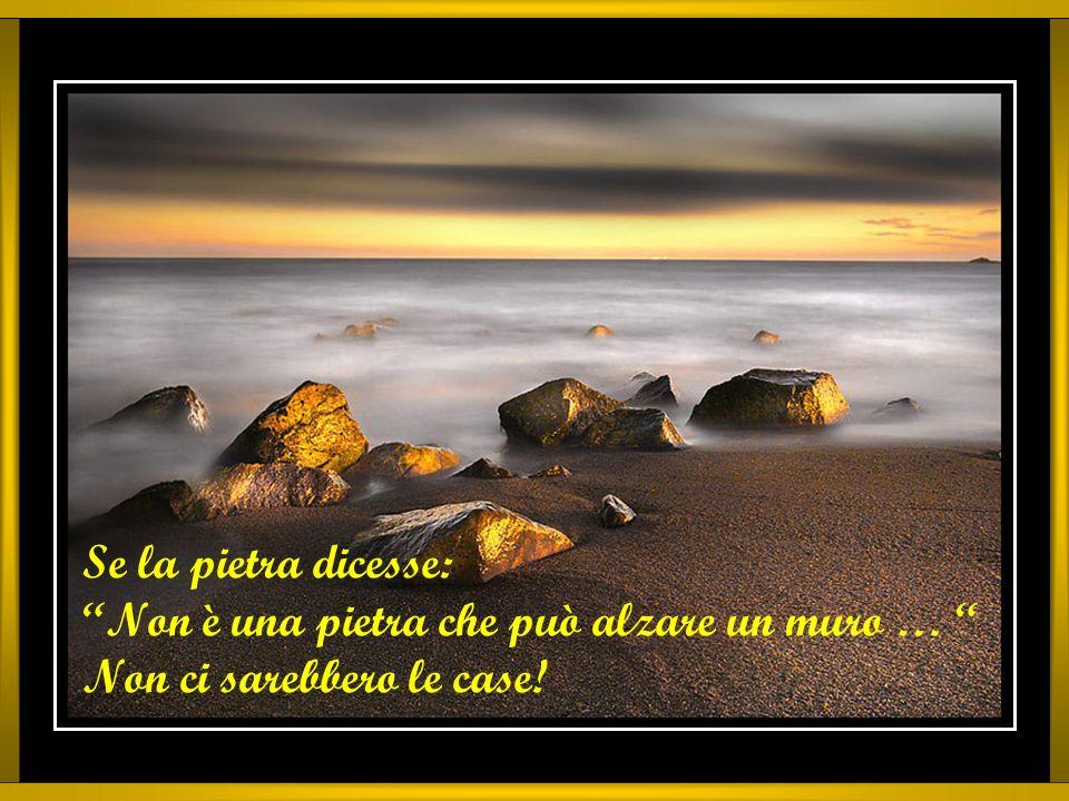 Se la pietra dicesse: Non è una pietra che può alzare un muro … Non ci sarebbero le case!