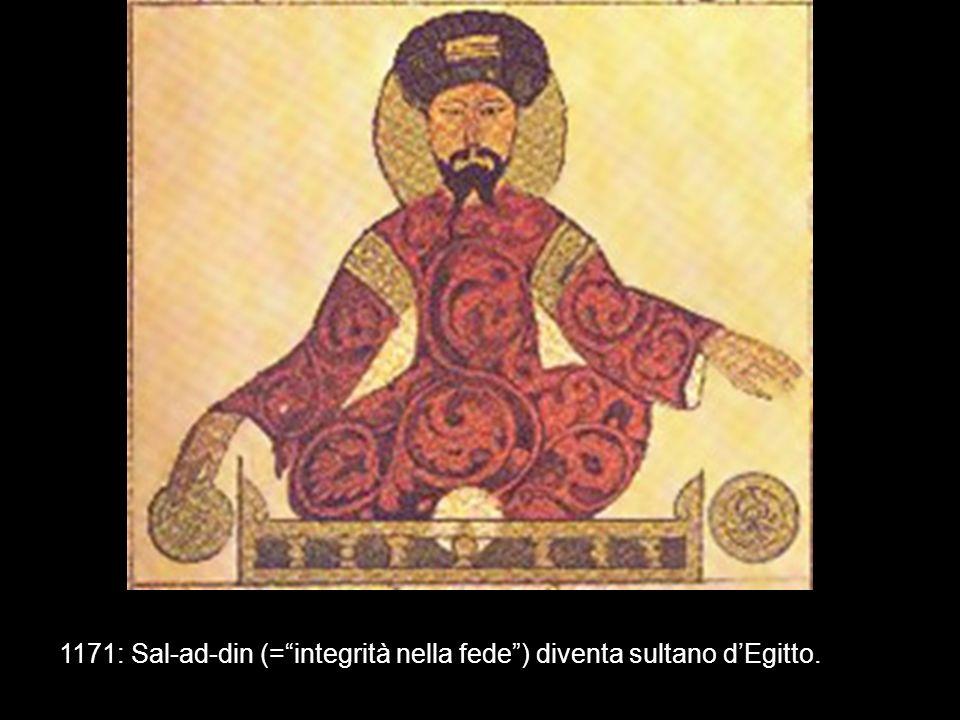 1171: Sal-ad-din (= integrità nella fede ) diventa sultano d'Egitto.