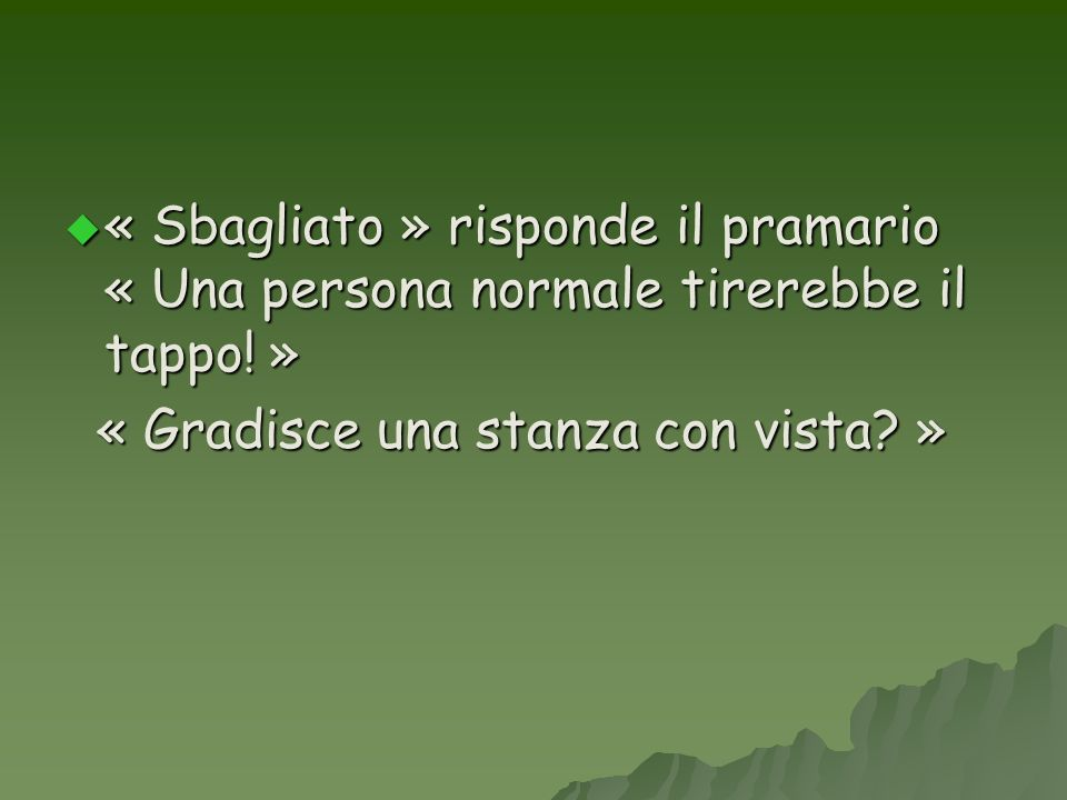 « Sbagliato » risponde il pramario « Una persona normale tirerebbe il tappo! »