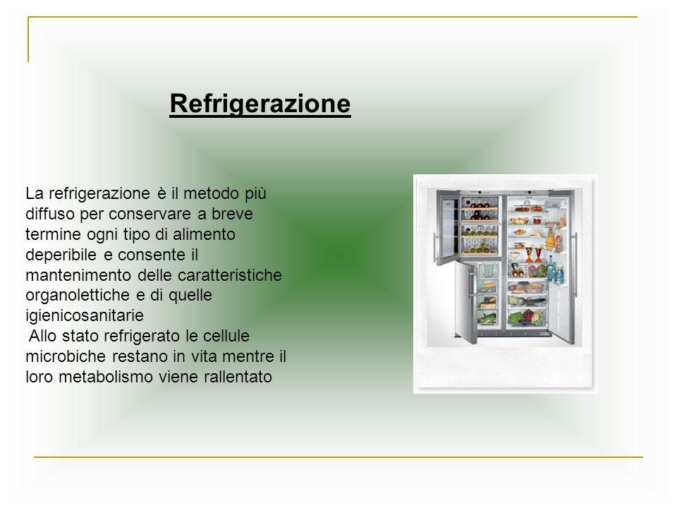 Refrigerazione La refrigerazione è il metodo più diffuso per conservare a breve termine ogni tipo di alimento.