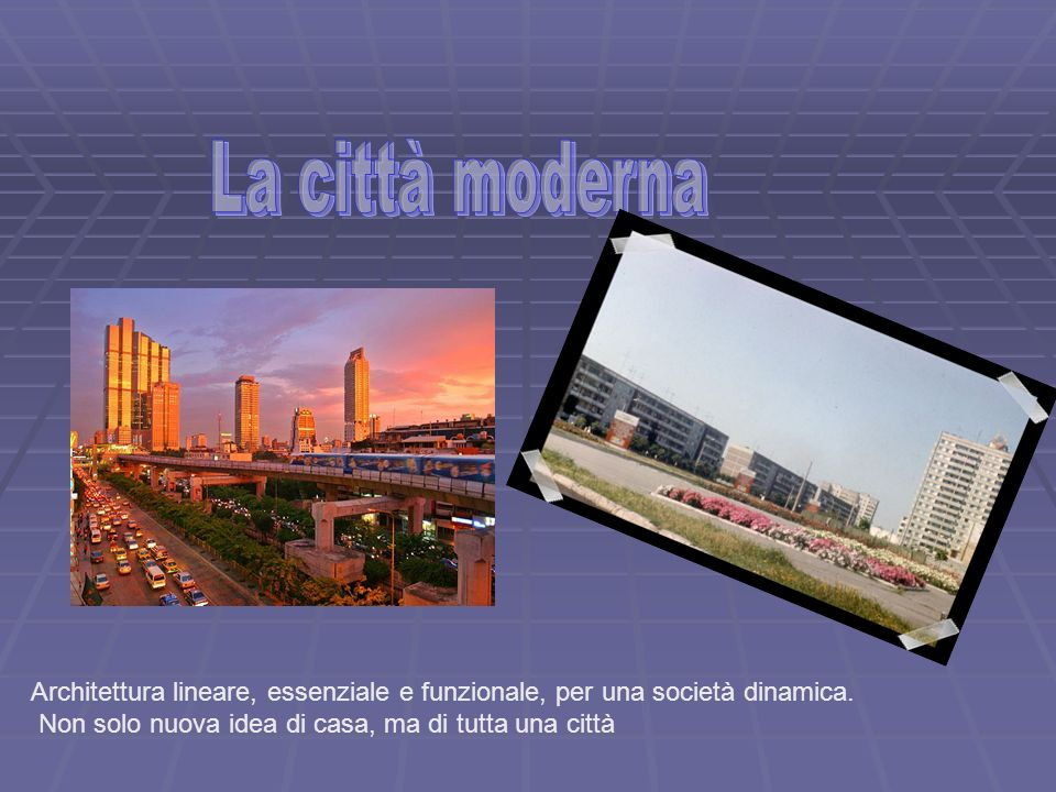 La città moderna Architettura lineare, essenziale e funzionale, per una società dinamica.