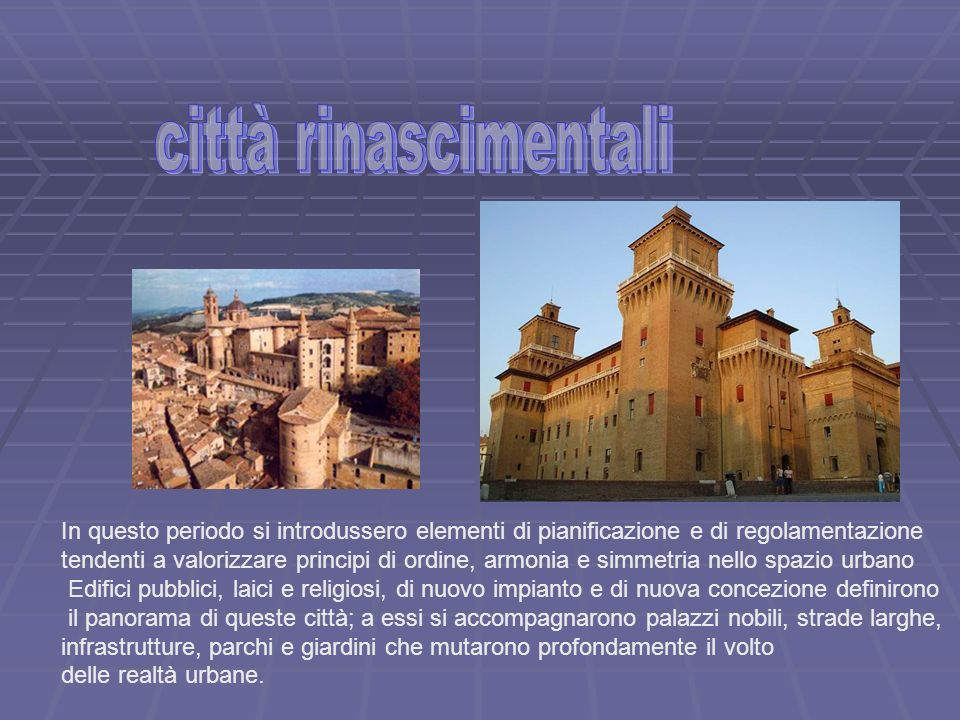 città rinascimentali In questo periodo si introdussero elementi di pianificazione e di regolamentazione.