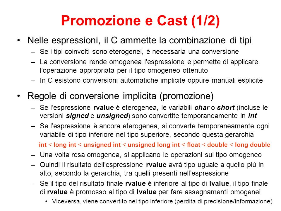 Promozione e Cast (1/2) Nelle espressioni, il C ammette la combinazione di tipi. Se i tipi coinvolti sono eterogenei, è necessaria una conversione.