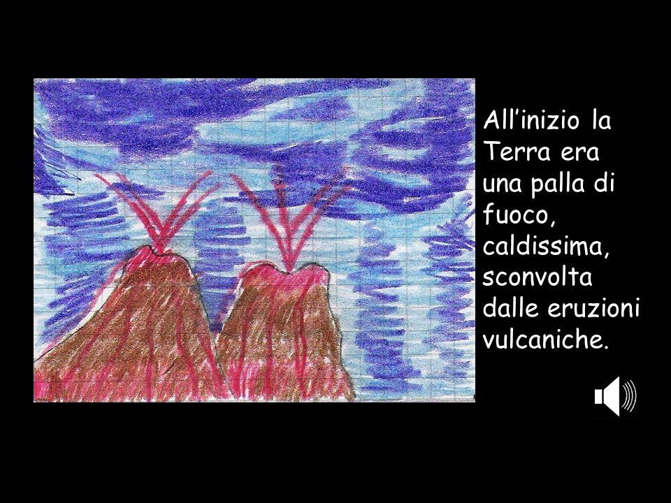 All'inizio la Terra era una palla di fuoco, caldissima, sconvolta dalle eruzioni vulcaniche.
