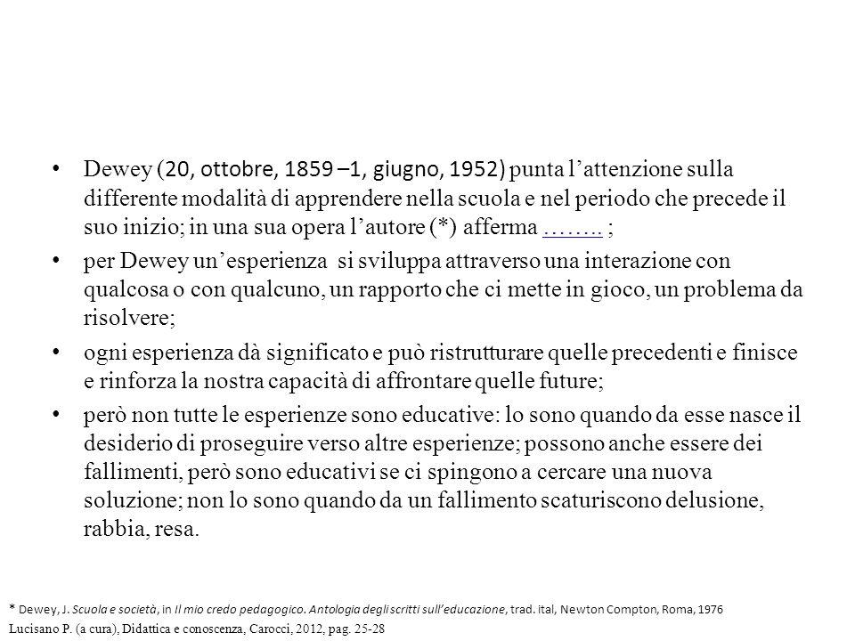 Dewey (20, ottobre, 1859 –1, giugno, 1952) punta l'attenzione sulla differente modalità di apprendere nella scuola e nel periodo che precede il suo inizio; in una sua opera l'autore (*) afferma …….. ;