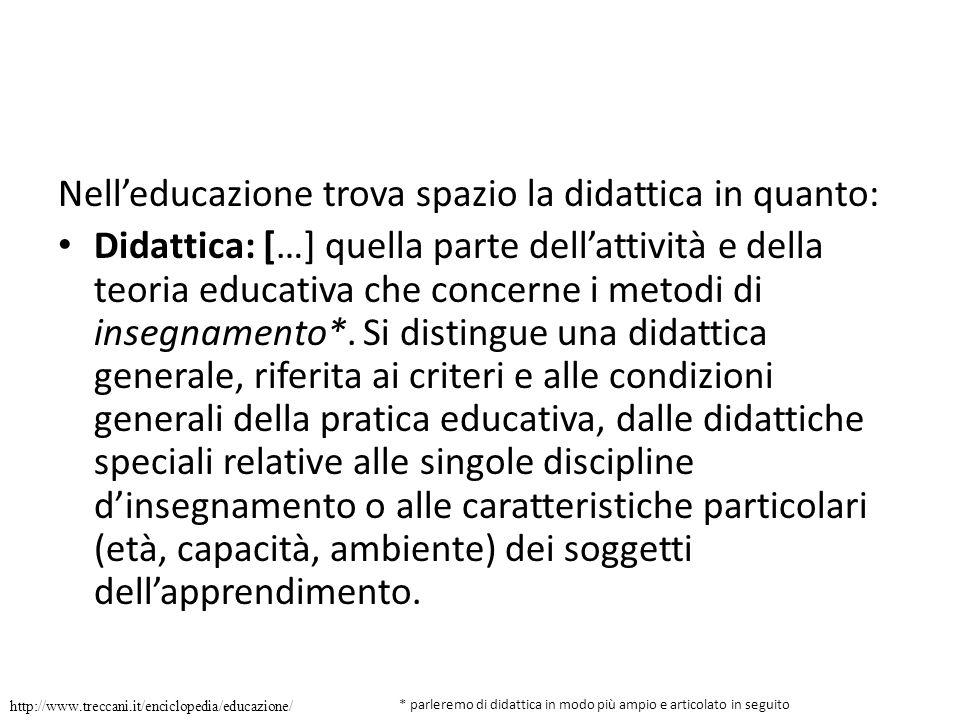 Nell'educazione trova spazio la didattica in quanto: