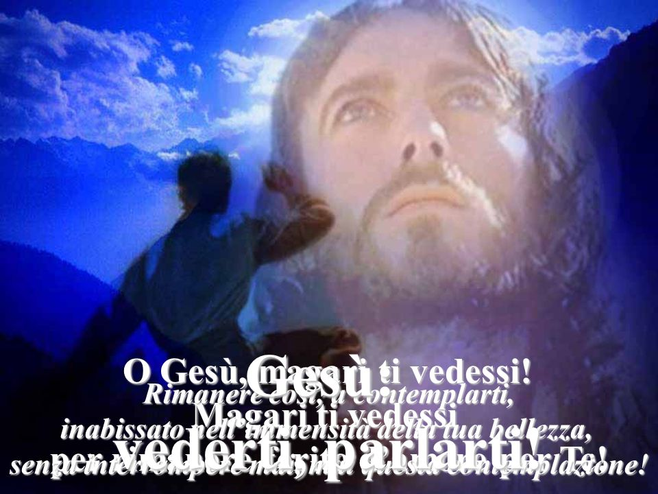 Gesù: vederti, parlarti! Magari ti vedessi