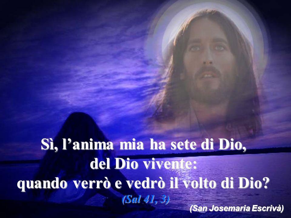 Sì, l'anima mia ha sete di Dio, del Dio vivente: