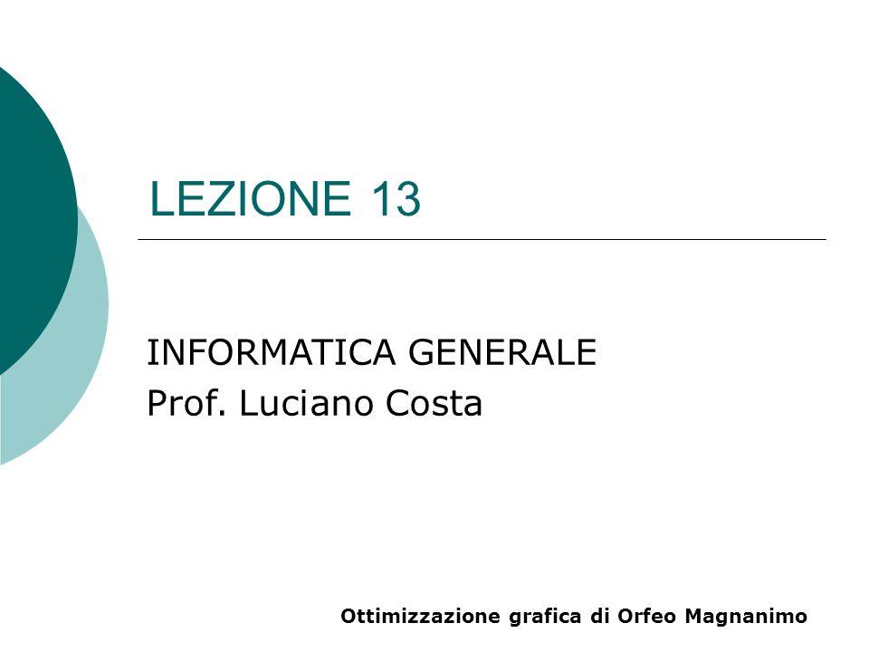 LEZIONE 13 INFORMATICA GENERALE Prof. Luciano Costa