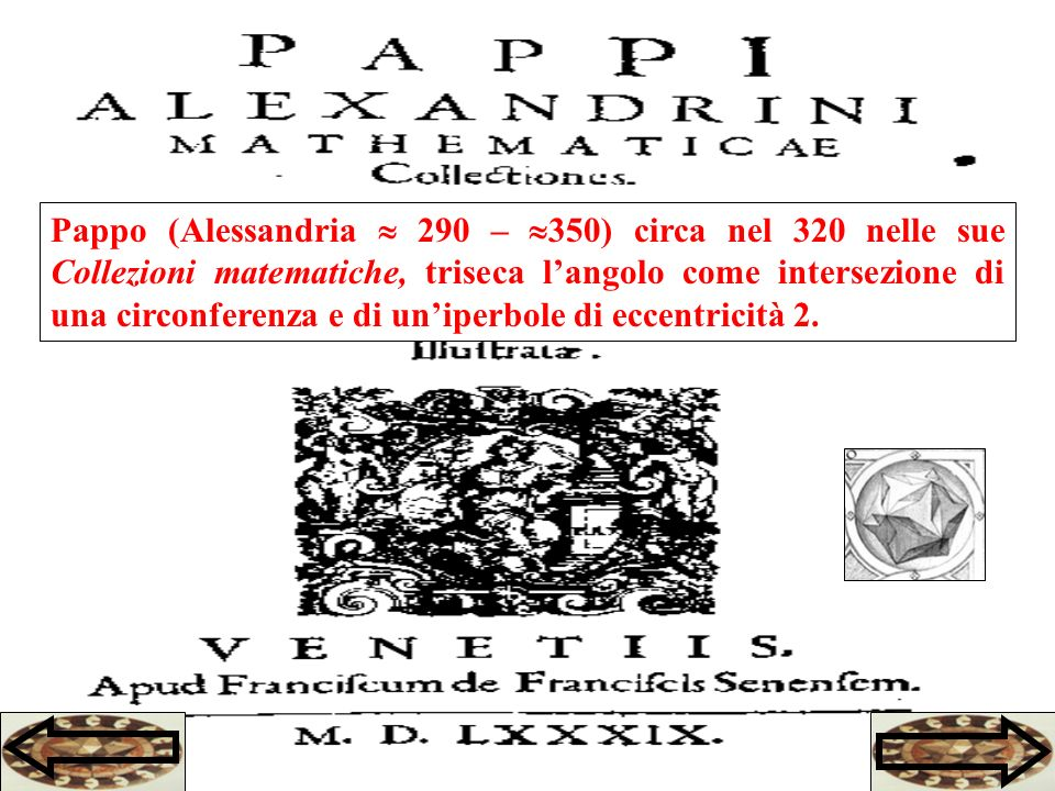 Pappo (Alessandria  290 – 350) circa nel 320 nelle sue Collezioni matematiche, triseca l'angolo come intersezione di una circonferenza e di un'iperbole di eccentricità 2.