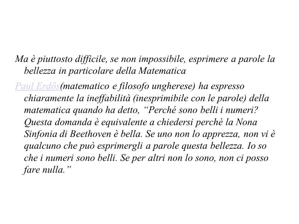 Ma è piuttosto difficile, se non impossibile, esprimere a parole la bellezza in particolare della Matematica