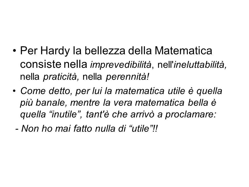 Per Hardy la bellezza della Matematica consiste nella imprevedibilità, nell ineluttabilità, nella praticità, nella perennità!