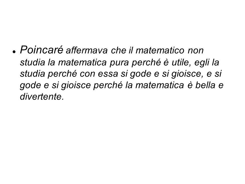 Poincaré affermava che il matematico non studia la matematica pura perché è utile, egli la studia perché con essa si gode e si gioisce, e si gode e si gioisce perché la matematica è bella e divertente.
