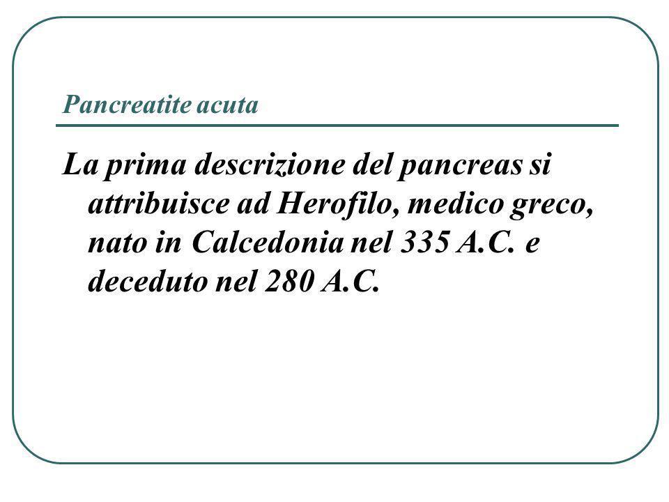 Pancreatite acuta La prima descrizione del pancreas si attribuisce ad Herofilo, medico greco, nato in Calcedonia nel 335 A.C.