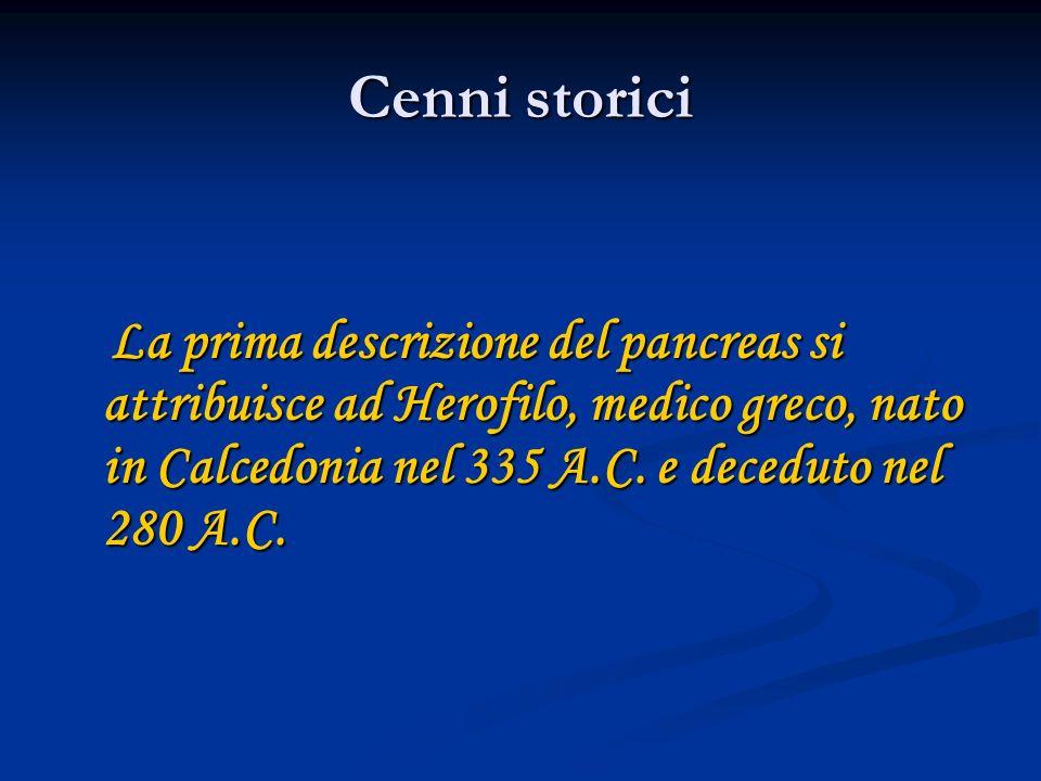 Cenni storici La prima descrizione del pancreas si attribuisce ad Herofilo, medico greco, nato in Calcedonia nel 335 A.C.