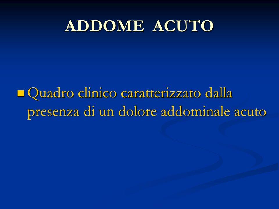 ADDOME ACUTO Quadro clinico caratterizzato dalla presenza di un dolore addominale acuto
