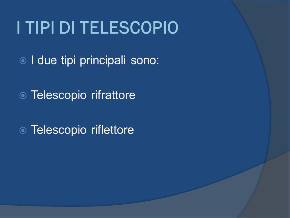 I TIPI DI TELESCOPIO I due tipi principali sono: Telescopio rifrattore