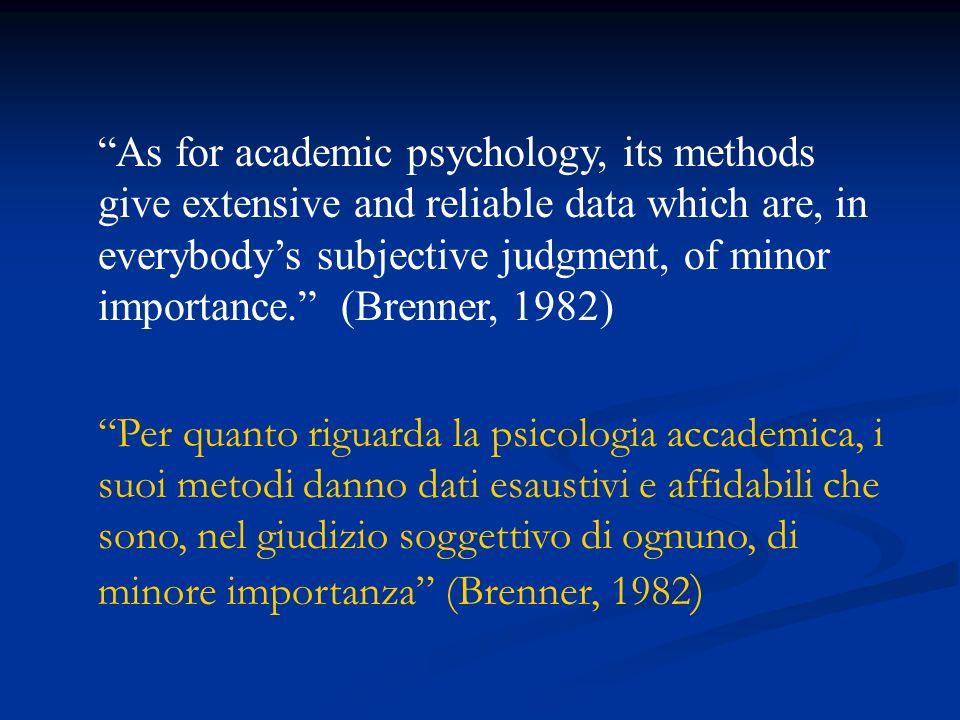 As for academic psychology, its methods give extensive and reliable data which are, in everybody's subjective judgment, of minor importance. (Brenner, 1982)