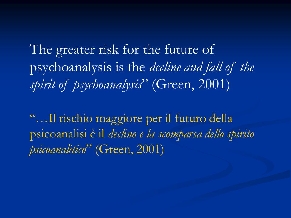 The greater risk for the future of psychoanalysis is the decline and fall of the spirit of psychoanalysis (Green, 2001)