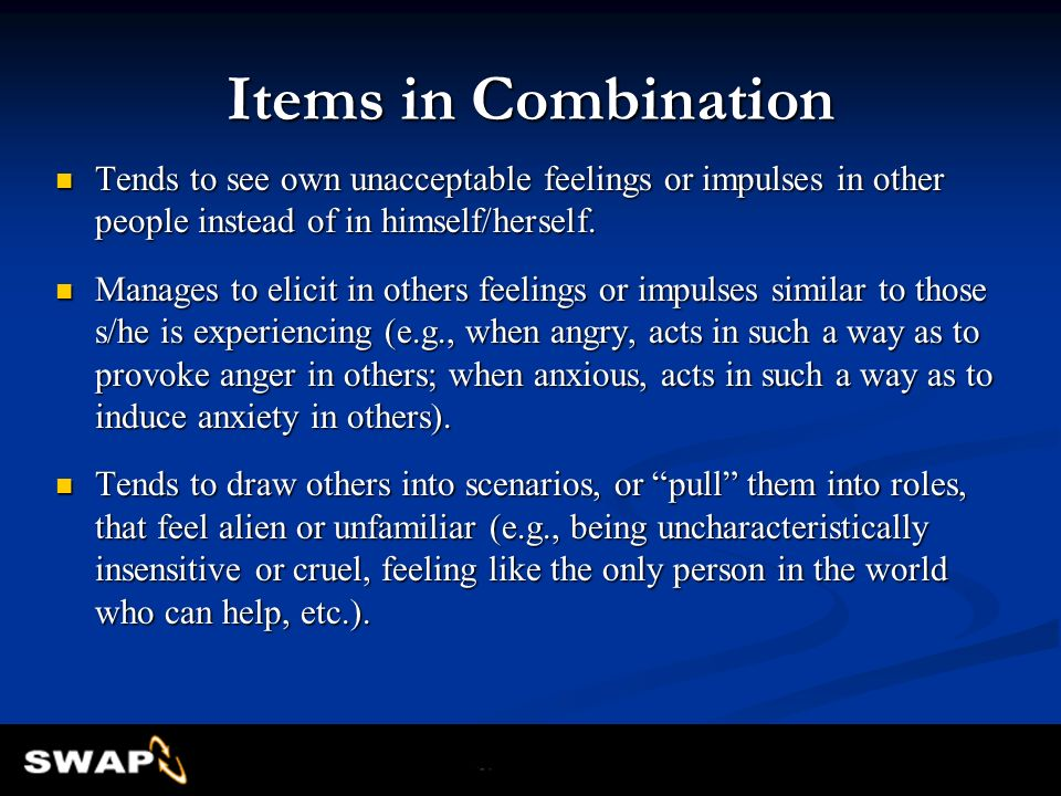 Items in Combination Tends to see own unacceptable feelings or impulses in other people instead of in himself/herself.