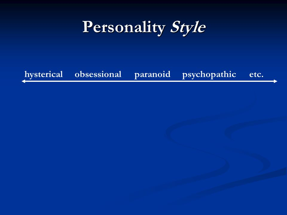 Personality Style hysterical obsessional paranoid psychopathic etc.