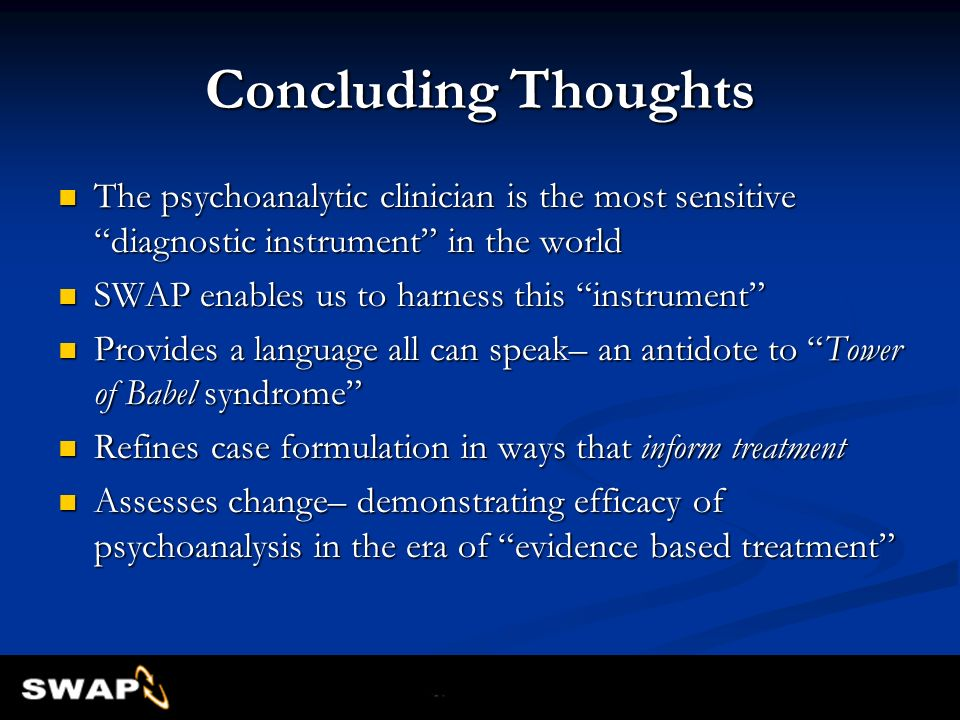 Concluding Thoughts The psychoanalytic clinician is the most sensitive diagnostic instrument in the world.