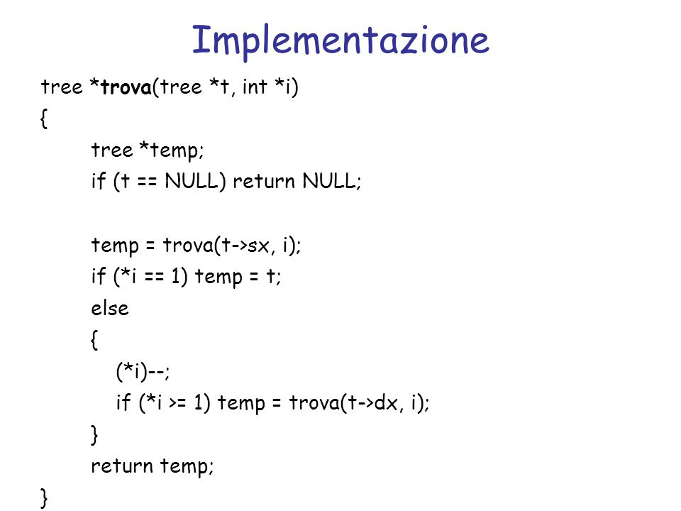Implementazione tree *trova(tree *t, int *i)‏ { tree *temp;