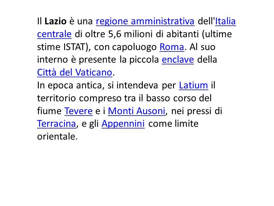 Il Lazio è una regione amministrativa dell Italia centrale di oltre 5,6 milioni di abitanti (ultime stime ISTAT), con capoluogo Roma. Al suo interno è presente la piccola enclave della Città del Vaticano.