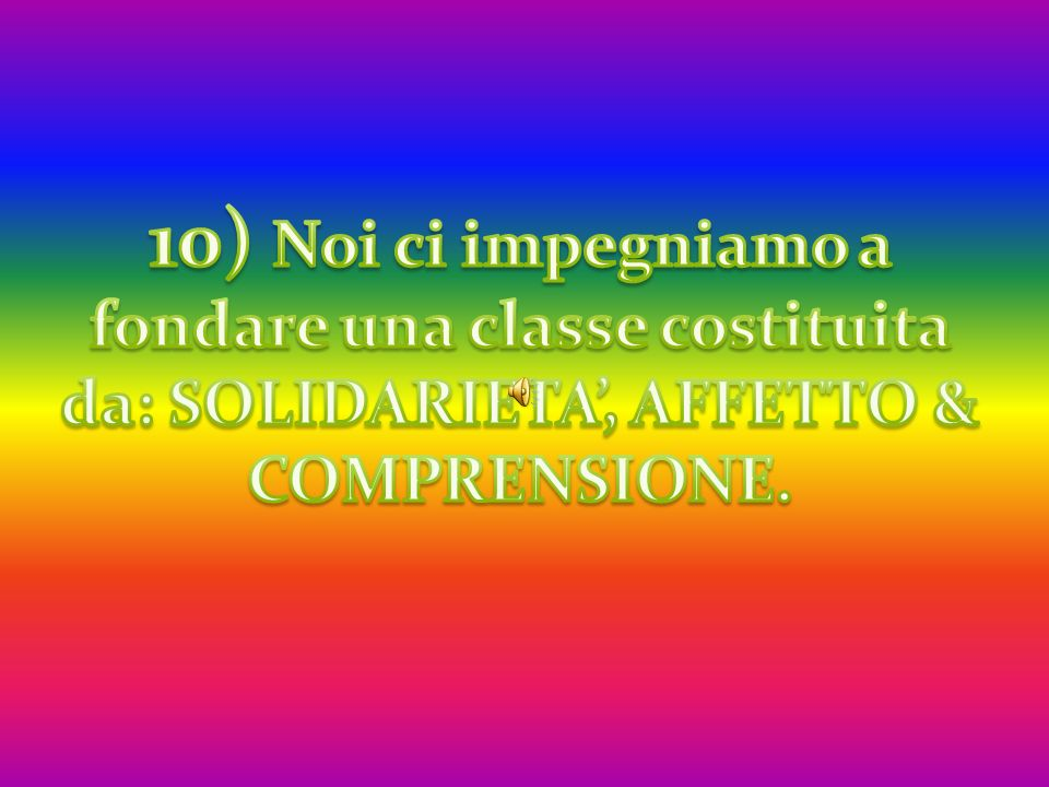 10) Noi ci impegniamo a fondare una classe costituita da: SOLIDARIETA', AFFETTO & COMPRENSIONE.