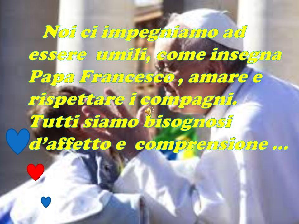 Noi ci impegniamo ad essere umili, come insegna Papa Francesco , amare e rispettare i compagni.