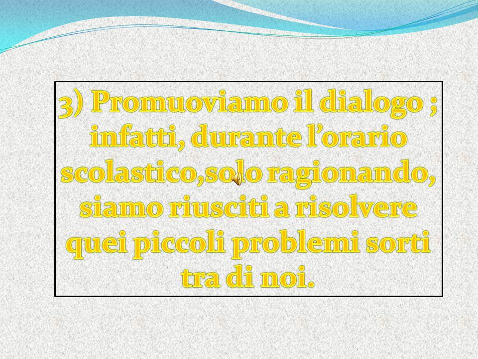 3) Promuoviamo il dialogo ; infatti, durante l'orario scolastico,solo ragionando, siamo riusciti a risolvere quei piccoli problemi sorti tra di noi.
