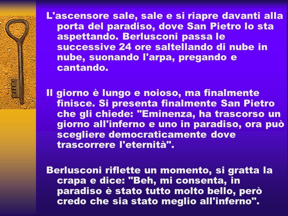L ascensore sale, sale e si riapre davanti alla porta del paradiso, dove San Pietro lo sta aspettando. Berlusconi passa le successive 24 ore saltellando di nube in nube, suonando l arpa, pregando e cantando.